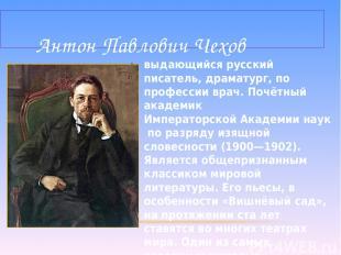 выдающийся русский писатель, драматург, по профессии врач. Почётный академик Имп