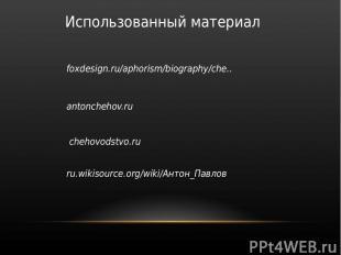 Использованный материал foxdesign.ru/aphorism/biography/che.. antonchehov.ru che
