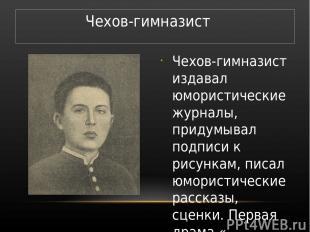 Чехов-гимназист издавал юмористические журналы, придумывал подписи к рисункам, п
