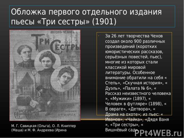 За 26 лет творчества Чехов создал около 900 различных произведений (коротких юмористических рассказов, серьёзных повестей, пьес), многие из которых стали классикой мировой литературы. Особенное внимание обратили на себя «Степь», «Скучная история», «…