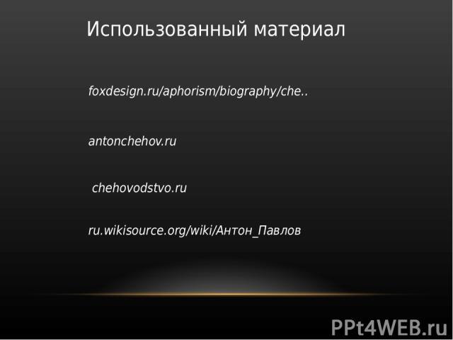 Использованный материал foxdesign.ru/aphorism/biography/che.. antonchehov.ru chehovodstvo.ru ru.wikisource.org/wiki/Антон_Павлов