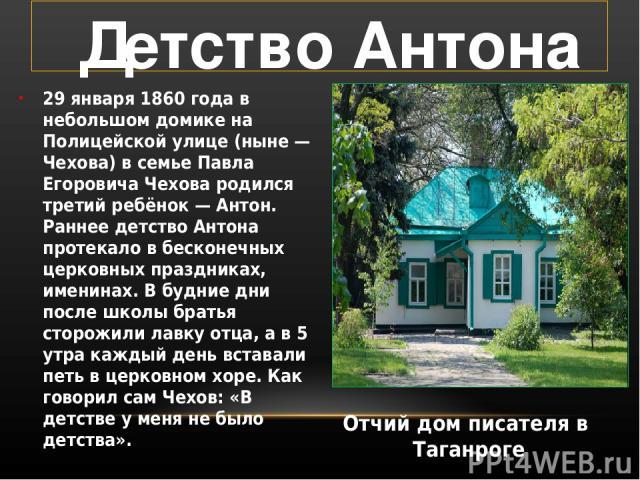 29 января 1860 года в небольшом домике на Полицейской улице (ныне — Чехова) в семье Павла Егоровича Чехова родился третий ребёнок — Антон. Раннее детство Антона протекало в бесконечных церковных праздниках, именинах. В будние дни после школы братья …