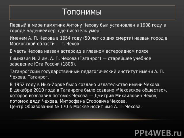 Топонимы Первый в мире памятник Антону Чехову был установлен в 1908 году в городе Баденвейлер, где писатель умер. Именем А. П. Чехова в 1954 году (50 лет со дня смерти) назван город в Московской области — г. Чехов В честь Чехова назван астероид в гл…
