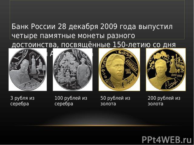 Банк России 28 декабря 2009 года выпустил четыре памятные монеты разного достоинства, посвящённые 150-летию со дня рождения А. П. Чехова 3 рубля из серебра 100 рублей из серебра 50 рублей из золота 200 рублей из золота