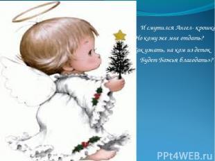 И смутился Ангел- крошка: «Но кому же мне отдать? Будет Божья благодать»? Как уз