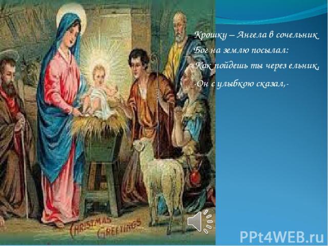 Крошку – Ангела в сочельник Бог на землю посылал: «Как пойдешь ты через ельник, -Он с улыбкою сказал,-