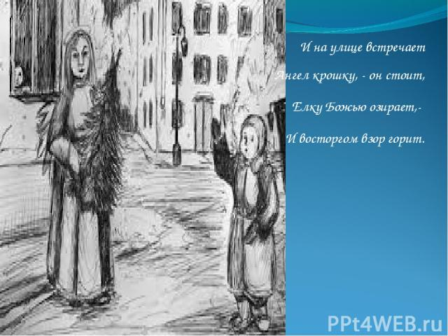 И на улице встречает Ангел крошку, - он стоит, Елку Божью озирает,- И восторгом взор горит.