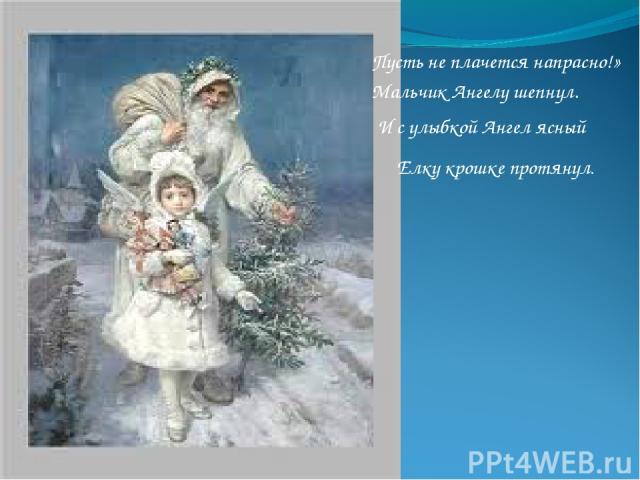 Пусть не плачется напрасно!» Мальчик Ангелу шепнул. И с улыбкой Ангел ясный Елку крошке протянул.