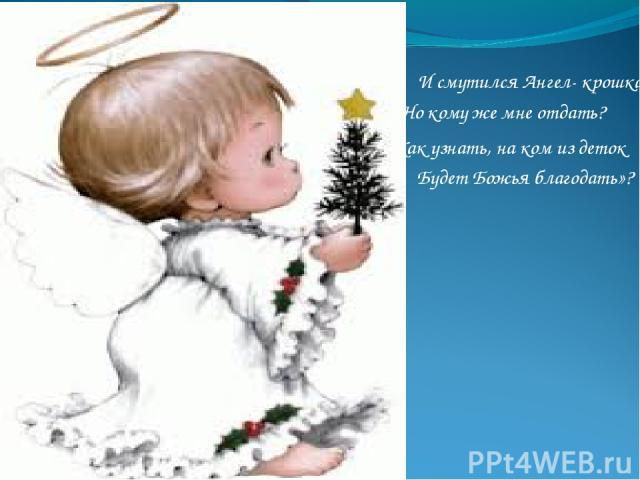 И смутился Ангел- крошка: «Но кому же мне отдать? Будет Божья благодать»? Как узнать, на ком из деток
