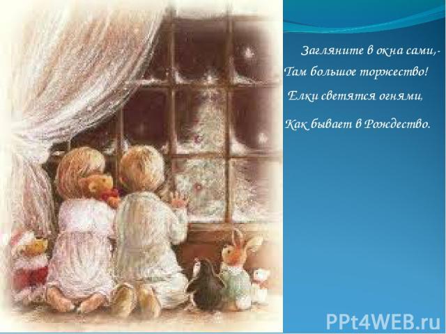 Загляните в окна сами,- Там большое торжество! Елки светятся огнями, Как бывает в Рождество.