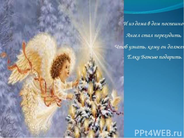 И из дома в дом поспешно Ангел стал переходить, Чтоб узнать, кому он должен Елку Божью подарить.