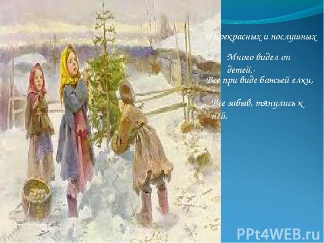 И прекрасных и послушных Много видел он детей.- Все при виде божьей елки, Все забыв, тянулись к ней.