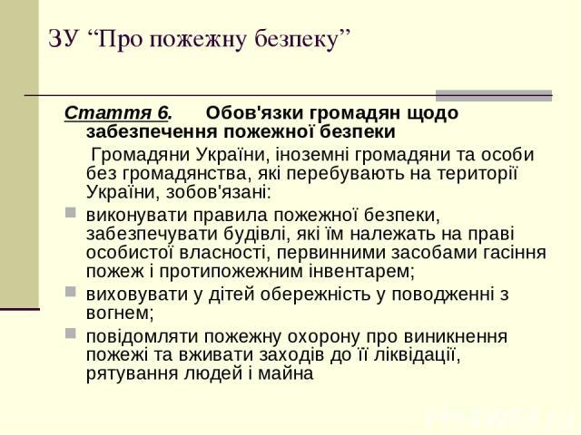 """ЗУ """"Про пожежну безпеку"""" Стаття 6. Обов'язки громадян щодо забезпечення пожежної безпеки Громадяни України, іноземні громадяни та особи без громадянства, які перебувають на території України, зобов'язані: виконувати правила пожежної безпеки, забезпе…"""