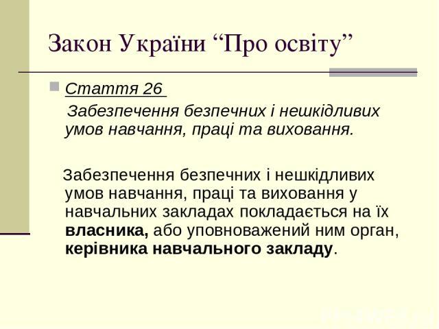"""Закон України """"Про освіту"""" Стаття 26 Забезпечення безпечних і нешкідливих умов навчання, праці та виховання. Забезпечення безпечних і нешкідливих умов навчання, праці та виховання у навчальних закладах покладається на їх власника, або уповноважений …"""