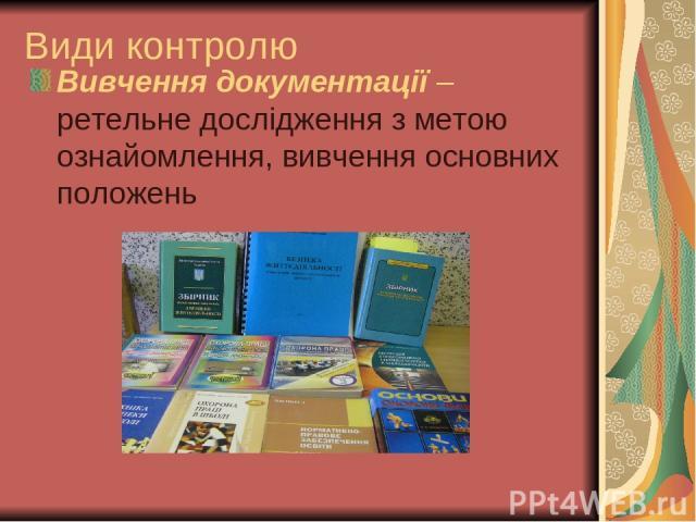 Види контролю Вивчення документації – ретельне дослідження з метою ознайомлення, вивчення основних положень