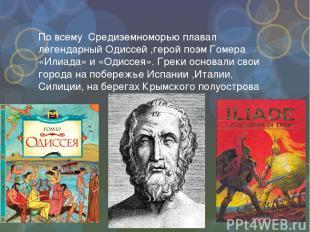 По всему Средиземноморью плавал легендарный Одиссей ,герой поэм Гомера «Илиада»