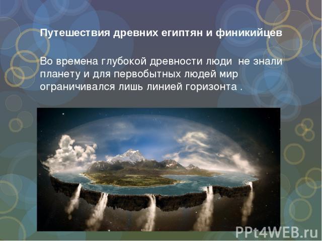 Путешествия древних египтян и финикийцев Во времена глубокой древности люди не знали планету и для первобытных людей мир ограничивался лишь линией горизонта .