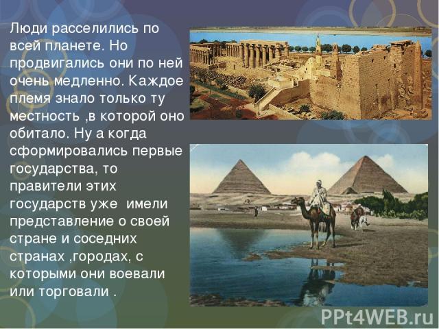 Люди расселились по всей планете. Но продвигались они по ней очень медленно. Каждое племя знало только ту местность ,в которой оно обитало. Ну а когда сформировались первые государства, то правители этих государств уже имели представление о своей ст…