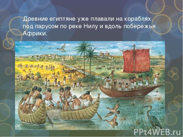 Древние египтяне уже плавали на кораблях под парусом по реке Нилу и вдоль побережья Африки.