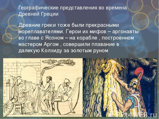 Географические представления во времена Древней Греции Древние греки тоже были прекрасными мореплавателями. Герои их мифов – аргонавты во главе с Ясоном – на корабле , построенном мастером Аргом , совершили плавание в далекую Колхиду за золотым руном
