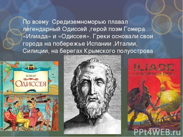 По всему Средиземноморью плавал легендарный Одиссей ,герой поэм Гомера «Илиада» и «Одиссея». Греки основали свои города на побережье Испании ,Италии, Силиции, на берегах Крымского полуострова