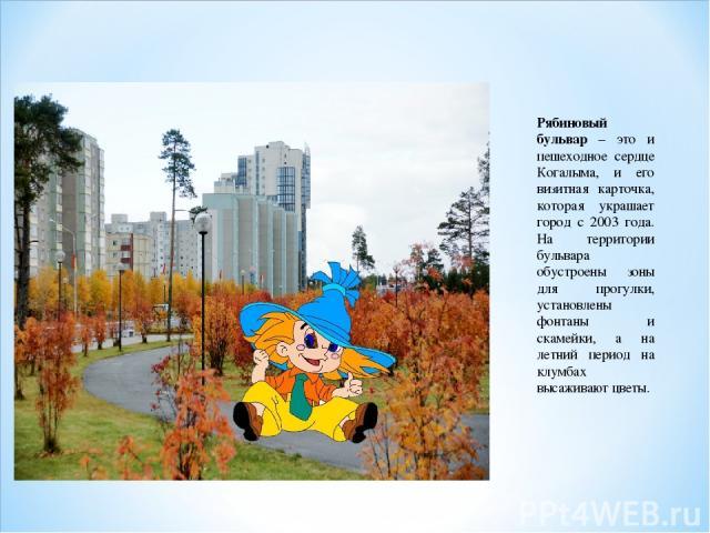 Рябиновый бульвар – это и пешеходное сердце Когалыма, и его визитная карточка, которая украшает город с 2003 года. На территории бульвара обустроены зоны для прогулки, установлены фонтаны и скамейки, а на летний период на клумбах высаживают цветы.