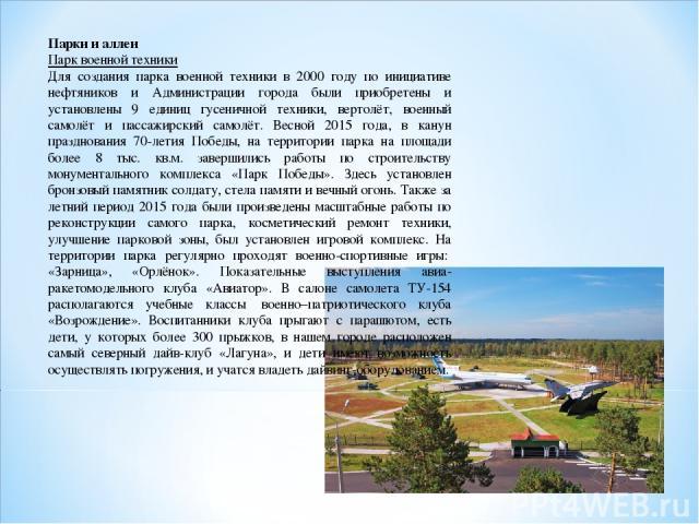 Парки и аллеи Парк военной техники Для создания парка военной техники в 2000 году по инициативе нефтяников и Администрации города были приобретены и установлены 9 единиц гусеничной техники, вертолёт, военный самолёт и пассажирский самолёт. Весной 20…