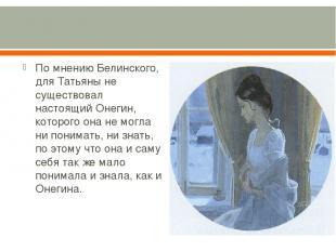 По мнению Белинского, для Татьяны не существовал настоящий Онегин, которого она