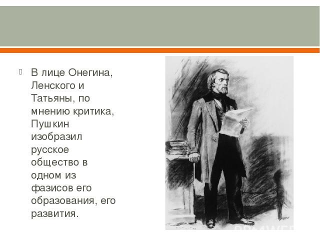 В лице Онегина, Ленского и Татьяны, по мнению критика, Пушкин изобразил русское общество в одном из фазисов его образования, его развития.