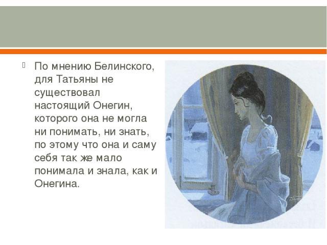 По мнению Белинского, для Татьяны не существовал настоящий Онегин, которого она не могла ни понимать, ни знать, по этому что она и саму себя так же мало понимала и знала, как и Онегина.