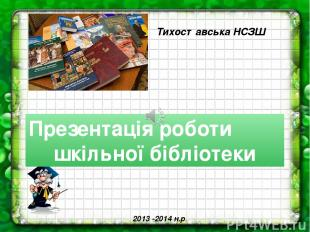 Презентація роботи шкільної бібліотеки Тихоставська НСЗШ 2013 -2014 н.р.