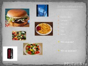 Картошка «фри» Гамбургер Кока-кола Салат Вода Фрукты Что полезно? Что не полезно