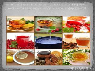 на завтрак, ужин и полдник дети должны получать горячие блюда и питье (чай, кофе