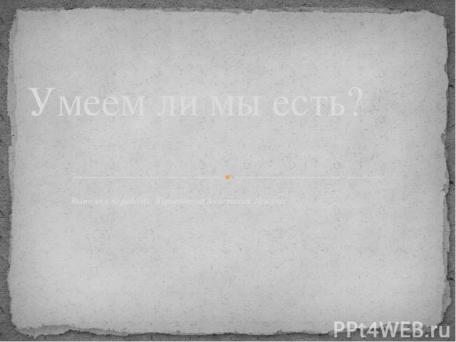 Выполняла работу: Харитонова Анастасия 2б класс Умеем ли мы есть?