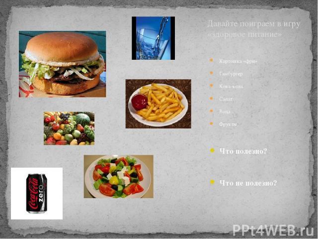 Картошка «фри» Гамбургер Кока-кола Салат Вода Фрукты Что полезно? Что не полезно? Давайте поиграем в игру «здоровое питание»
