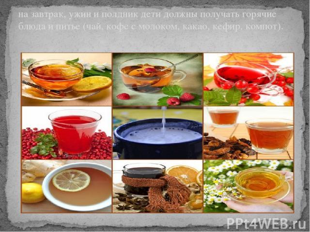 на завтрак, ужин и полдник дети должны получать горячие блюда и питье (чай, кофе с молоком, какао, кефир, компот).