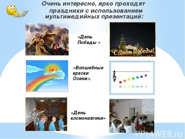 Очень интересно, ярко проходят праздники с использованием мультимедийных презентаций: «День космонавтики» «День Победы » «Волшебные краски Осени».