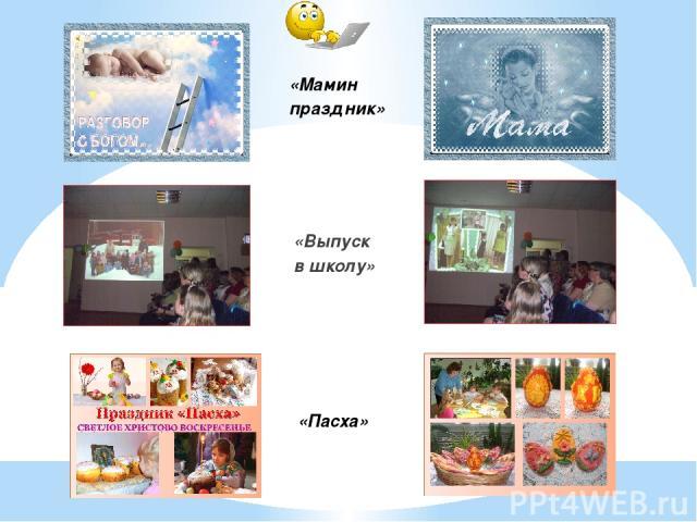 «Выпуск в школу» «Пасха» «Мамин праздник»