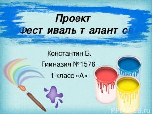 Проект «Фестиваль талантов» Константин Б. Гимназия №1576 1 класс «А»