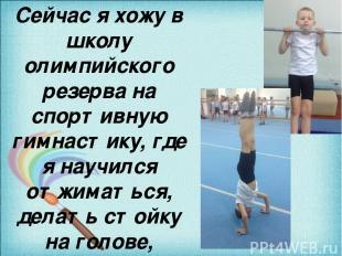 Сейчас я хожу в школу олимпийского резерва на спортивную гимнастику, где я научи