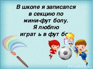 В школе я записался в секцию по мини-футболу. Я люблю играть в футбол.