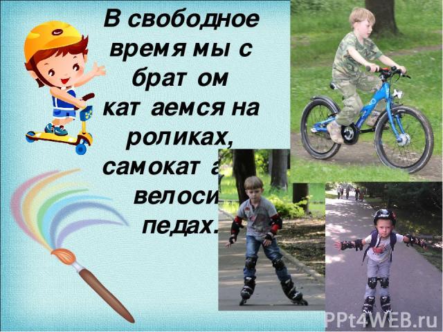 В свободное время мы с братом катаемся на роликах, самокатах и велоси- педах.
