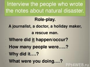 Interview the people who wrote the notes about natural disaster. Role-play. A jo