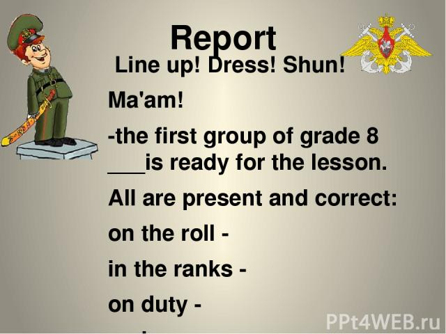 Report Line up! Dress! Shun! Ma'am! -the first group of grade 8 ___is ready for the lesson. All are present and correct: on the roll - in the ranks - on duty - on leave - on mission - in the sick list - Nakhimovite-on-duty ___________ has reported.