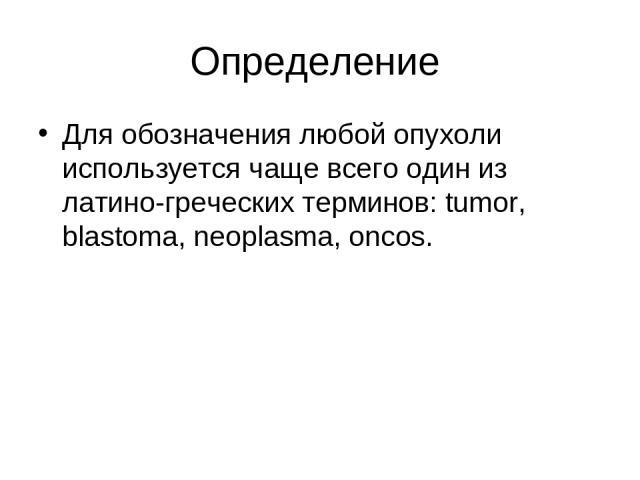 Определение Для обозначения любой опухоли используется чаще всего один из латино-греческих терминов: tumor, blastoma, neoplasma, oncos.
