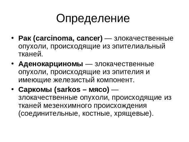 Определение Рак (carcinoma, cancer) — злокачественные опухоли, происходящие из эпителиальный тканей. Аденокарциномы — злокачественные опухоли, происходящие из эпителия и имеющие железистый компонент. Саркомы (sarkos – мясо) — злокачественные опухоли…