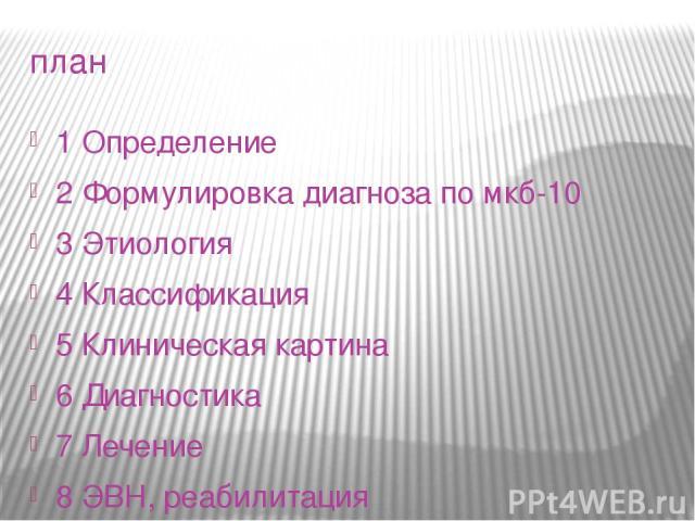 план 1 Определение 2 Формулировка диагноза по мкб-10 3 Этиология 4 Классификация 5 Клиническая картина 6 Диагностика 7 Лечение 8 ЭВН, реабилитация 9 Резюме