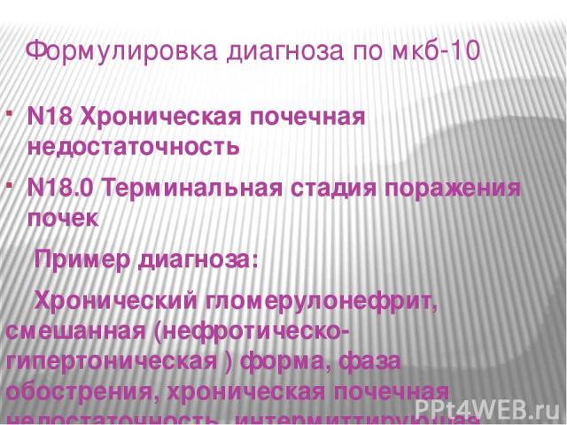 Формулировка диагноза по мкб-10 N18 Хроническая почечная недостаточность N18.0 Терминальная стадия поражения почек Пример диагноза: Хронический гломерулонефрит, смешанная (нефротическо-гипертоническая ) форма, фаза обострения, хроническая почечная н…