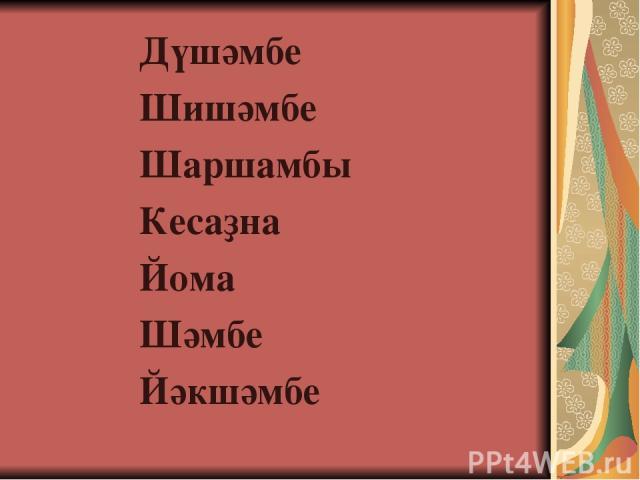 Дүшәмбе Шишәмбе Шаршамбы Кесаҙна Йома Шәмбе Йәкшәмбе