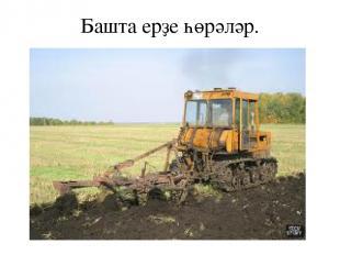 Башта ерҙе һөрәләр.